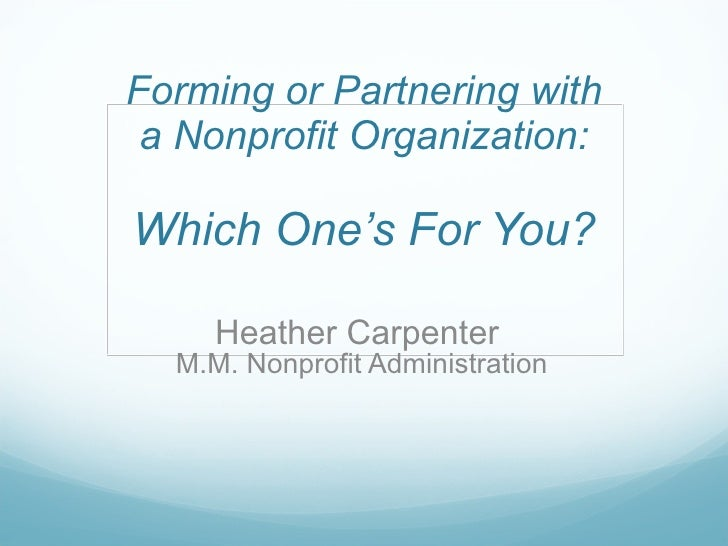 Forming or Partnering with a Nonprofit Organization:   Which One's For You? Heather Carpenter  M.M. Nonprofit Administration