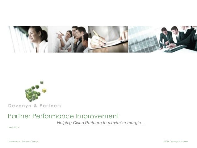 Partner Performance Improvement  June 2014  Helping Cisco Partners to maximize margin…  Governance - Process - Change ©201...