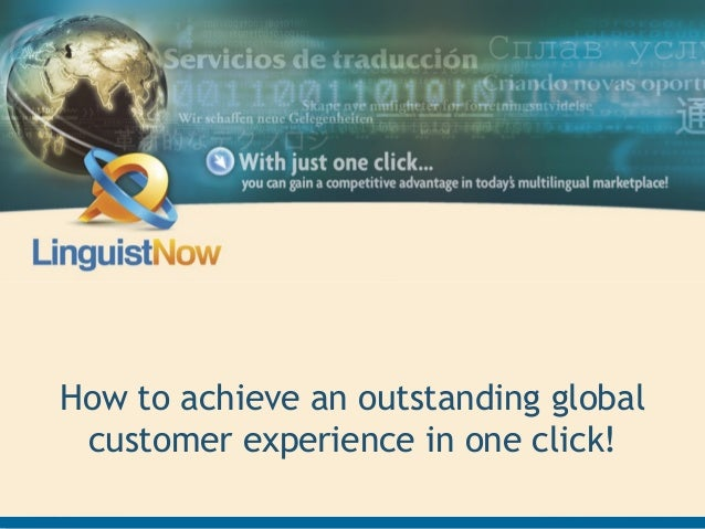 Advancing Business Through Language ExpertiseHow to achieve an outstanding globalcustomer experience in one click!