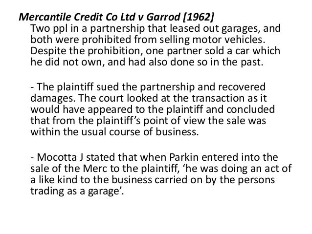 mercantile credit co ltd v garrod Mercantile credit co ltd v garrod the partner, without actual authority, enters a contract that is within the scope of the kind of business carried on by the firm and it is entered in the usual way.