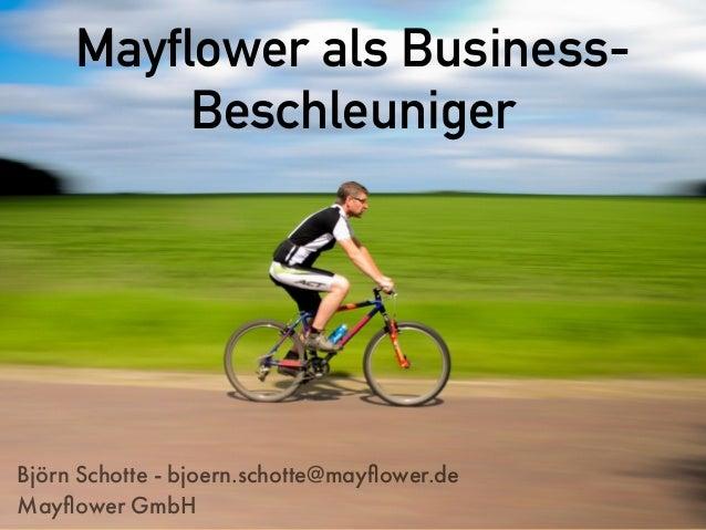 Mayflower als Business- Beschleuniger Björn Schotte - bjoern.schotte@mayflower.de Mayflower GmbH