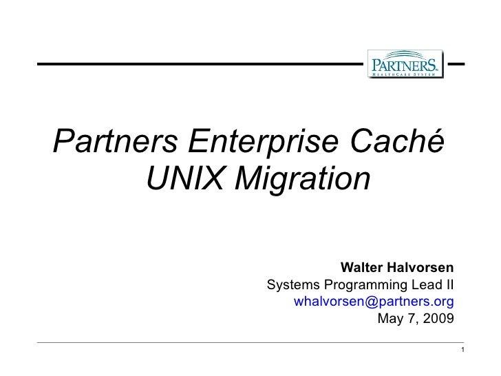 <ul><li>Partners Enterprise Caché UNIX Migration </li></ul><ul><li>Walter Halvorsen </li></ul><ul><li>Systems Programming ...