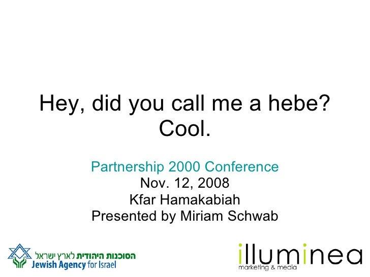 Hey, did you call me a hebe? Cool. Partnership 2000 Conference Nov. 12, 2008 Kfar Hamakabiah Presented by Miriam Schwab
