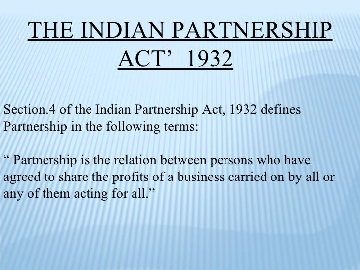 THE INDIAN PARTNERSHIP ACT'  1932 Section.4 of the Indian Partnership Act, 1932 defines Partnership in the following terms...