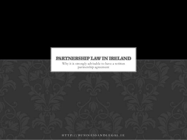 Why it is strongly advisable to have a writtenpartnership agreementPARTNERSHIP LAW IN IRELANDH T T P : / / B U S I N E S S...