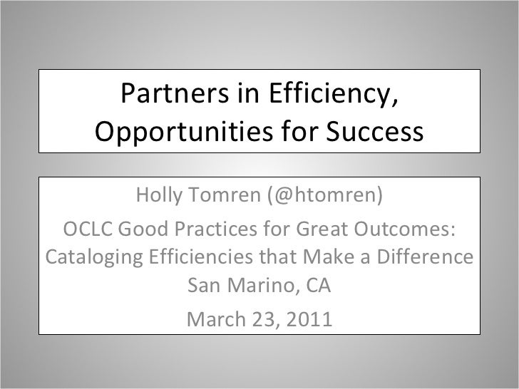 Partners in Efficiency, Opportunities for Success Holly Tomren (@htomren) OCLC Good Practices for Great Outcomes: Catalogi...