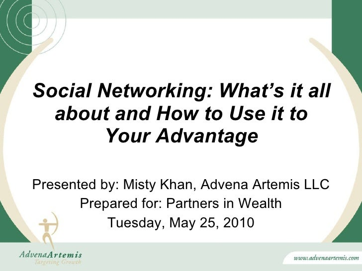 Social Networking: What's it all about and How to Use it to Your Advantage Presented by: Misty Khan, Advena Artemis LLC Pr...