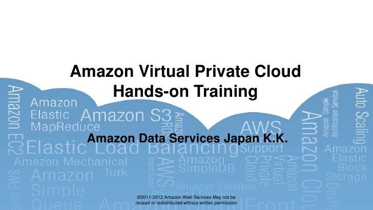 Amazon Virtual Private Cloud    Hands-on Training  Amazon Data Services Japan K.K.          ©2011-2012 Amazon Web Services...