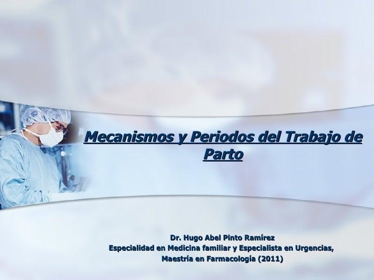 Mecanismos y Periodos del Trabajo de              Parto                   Dr. Hugo Abel Pinto Ramírez   Especialidad en Me...