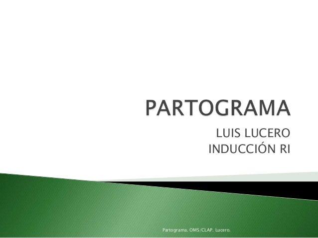 LUIS LUCEROINDUCCIÓN RIPartograma. OMS/CLAP. Lucero.