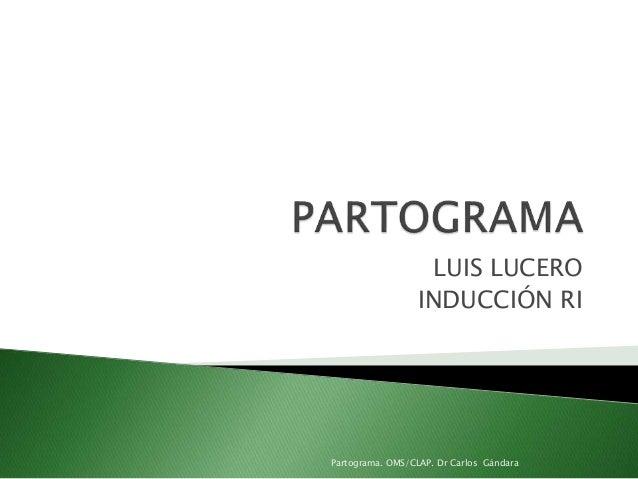 LUIS LUCERO INDUCCIÓN RI Partograma. OMS/CLAP. Dr Carlos Gándara