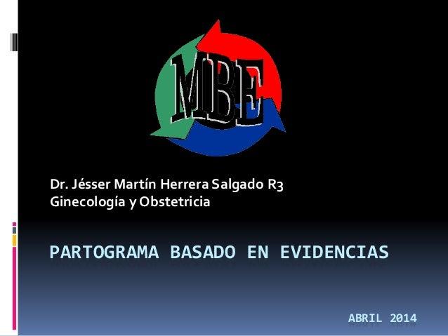 PARTOGRAMA BASADO EN EVIDENCIAS Dr. Jésser Martín Herrera Salgado R3 Ginecología y Obstetricia ABRIL 2014