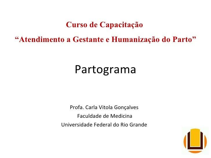 "Partograma Profa. Carla Vitola Gonçalves Faculdade de Medicina Universidade Federal do Rio Grande Curso de Capacitação  "" ..."