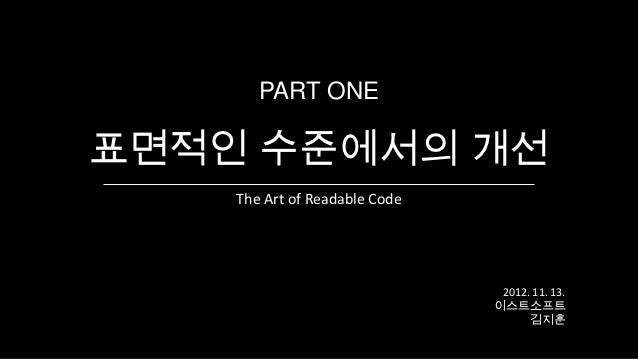 PART ONE표면적인 수준에서의 개선    The Art of Readable Code                                2012. 11. 13.                            ...