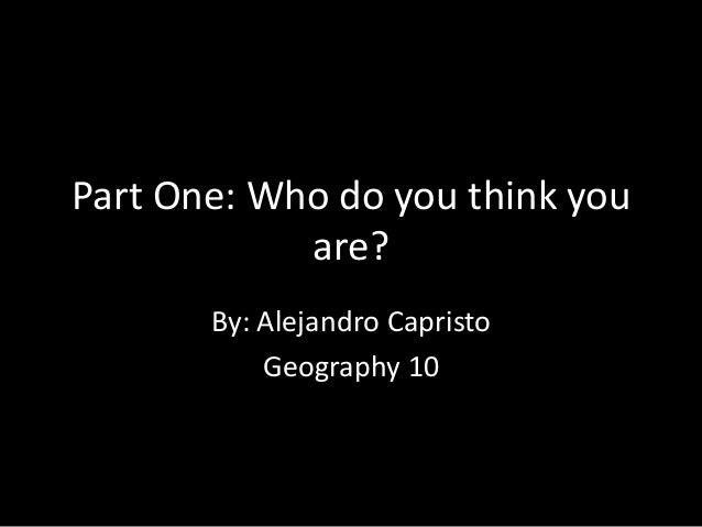 Part One: Who do you think you are? By: Alejandro Capristo Geography 10