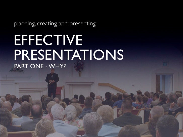 planning, creating and presenting   EFFECTIVE PRESENTATIONS PART ONE - WHY?