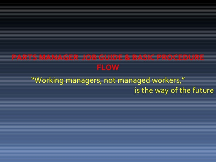 """ Working managers, not managed workers,"" is the way of the future PARTS MANAGER  JOB GUIDE & BASIC PROCEDURE FLOW"
