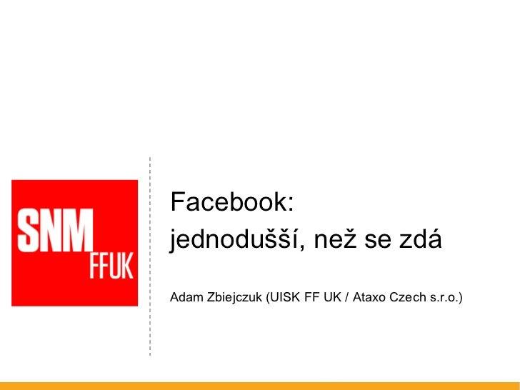 <ul><li>Facebook:  </li></ul><ul><li>jednodušší, než se zdá </li></ul><ul><li>Adam Zbiejczuk (UISK FF UK / Ataxo Czech s.r...