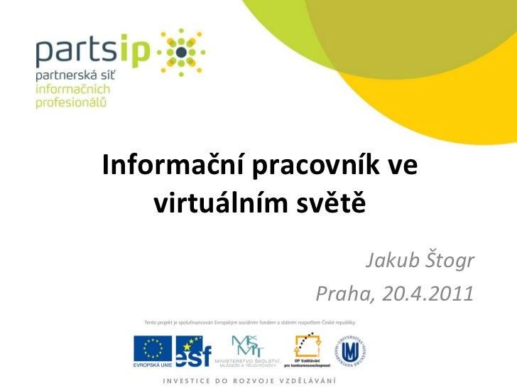 Informační pracovník ve virtuálním světě Jakub Štogr Praha, 20.4.2011