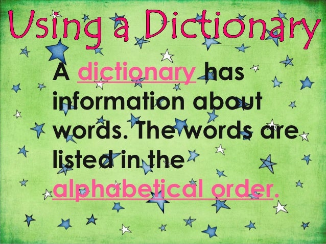 A dictionary hasinformation aboutwords. The words arelisted in thealphabetical order.