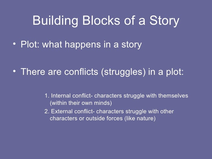 Building Blocks of a Story <ul><li>Plot: what happens in a story  </li></ul><ul><li>There are conflicts (struggles) in a p...