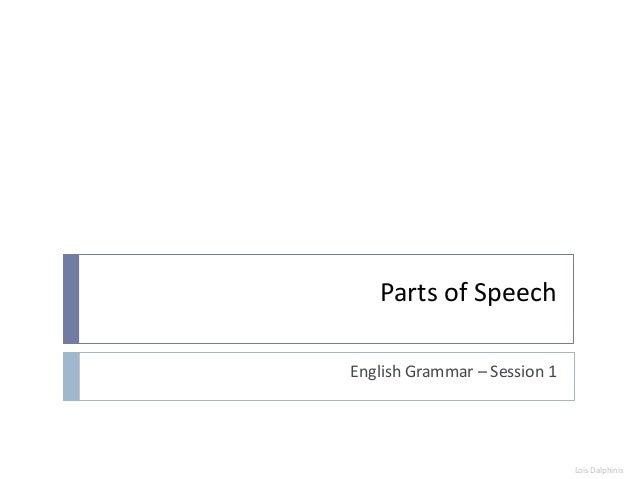 Parts of SpeechEnglish Grammar – Session 1                              Lois Dalphinis