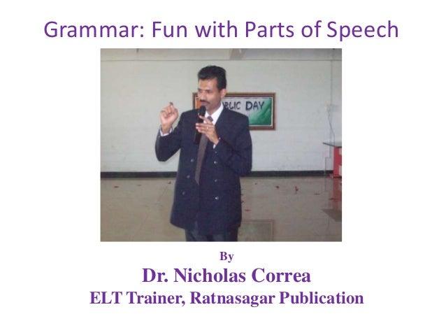 By Dr. Nicholas Correa ELT Trainer, Ratnasagar Publication Grammar: Fun with Parts of Speech