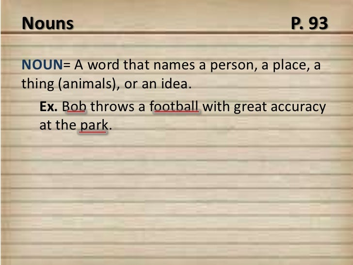 Nouns                                     P. 93NOUN= A word that names a person, a place, athing (animals), or an idea.   ...