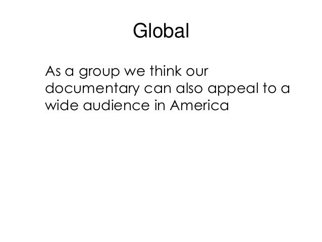 GlobalAs a group we think ourdocumentary can also appeal to awide audience in America