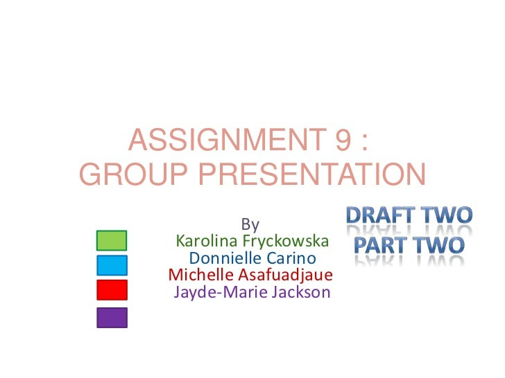 ASSIGNMENT 9 :GROUP PRESENTATION             By    Karolina Fryckowska      Donnielle Carino    Michelle Asafuadjaue    Ja...