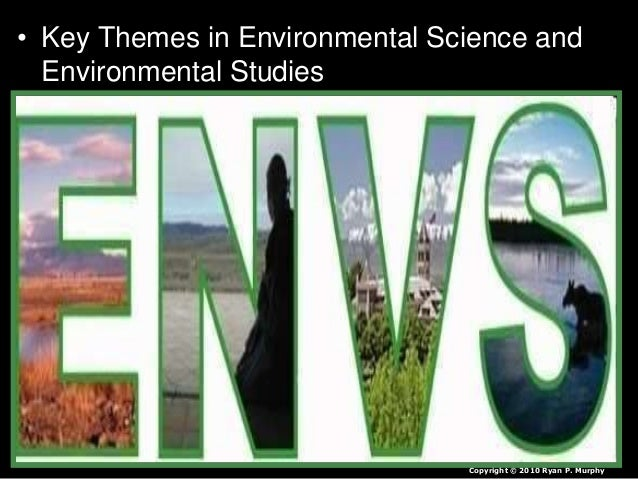 • Key Themes in Environmental Science and Environmental Studies Copyright © 2010 Ryan P. Murphy