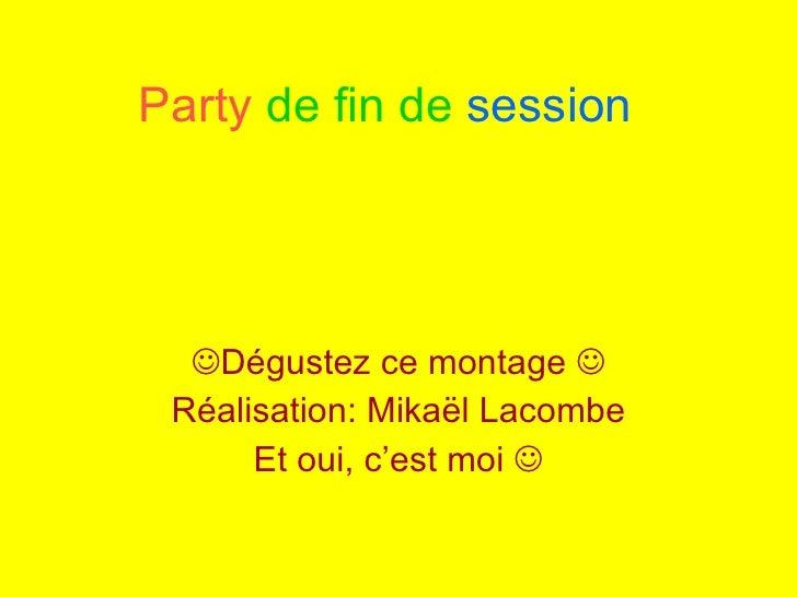 Party  de fin de  session  Dégustez ce montage   Réalisation: Mikaël Lacombe Et oui, c'est moi  