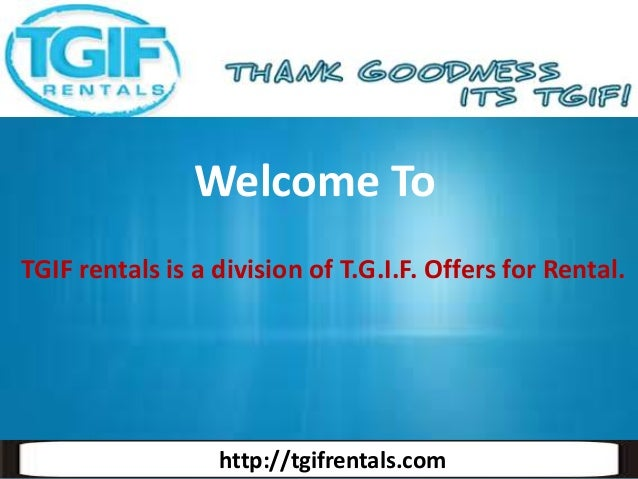 Welcome To TGIF rentals is a division of T.G.I.F. Offers for Rental.  http://tgifrentals.com