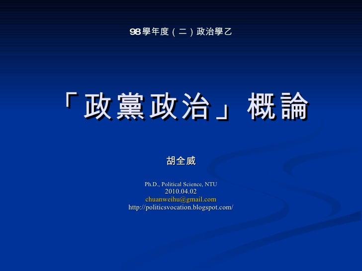 「政黨政治」概論 胡全威 Ph.D., Political Science, NTU 2010.04.02 [email_address] http://politicsvocation.blogspot.com/ 98 學年度(二)政治學乙