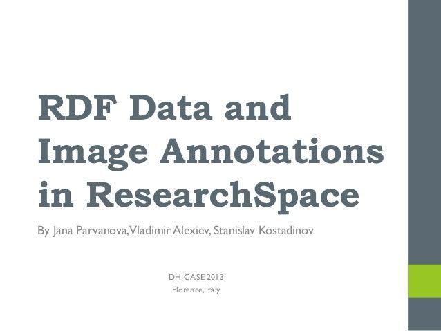 RDF Data and Image Annotations in ResearchSpace By Jana Parvanova,Vladimir Alexiev, Stanislav Kostadinov  DH-CASE 2013 Flo...