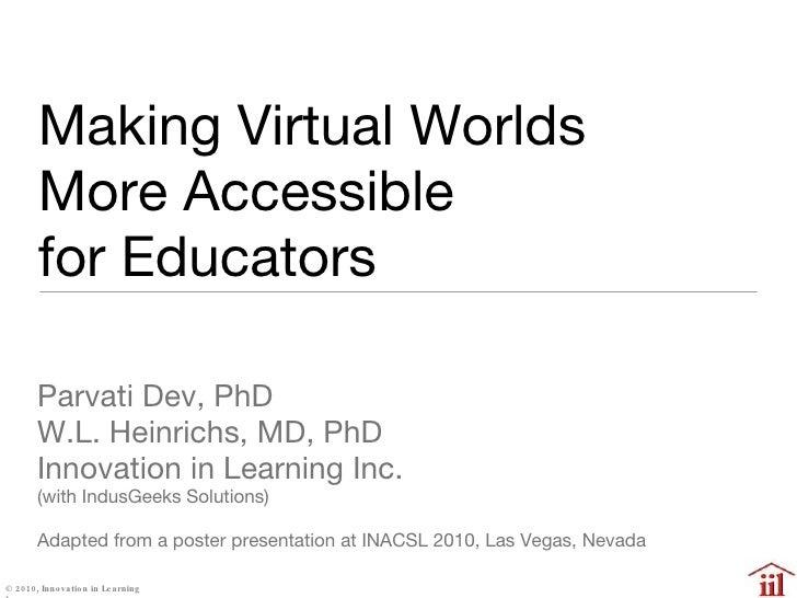 Making Virtual Worlds  More Accessible  for Educators  <ul><li>Parvati Dev, PhD </li></ul><ul><li>W.L. Heinrichs, MD, PhD ...
