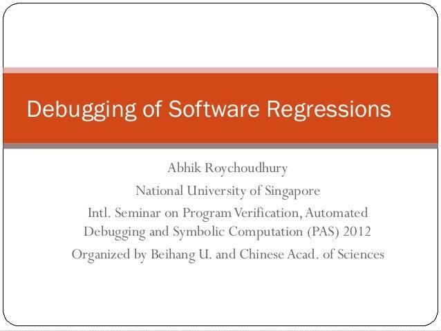 Debugging of Software Regressions                    Abhik Roychoudhury               National University of Singapore    ...