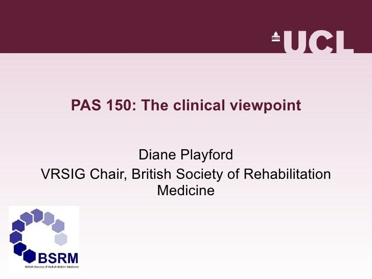 PAS 150: The clinical viewpoint Diane Playford VRSIG Chair, British Society of Rehabilitation Medicine