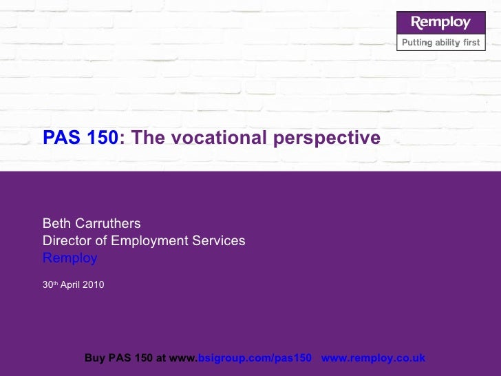 PAS 150 : The vocational perspective Beth Carruthers Director of Employment Services Remploy 30 th  April 2010