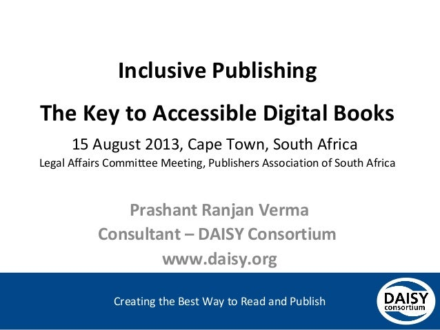 Creating the Best Way to Read and Publish Inclusive Publishing The Key to Accessible Digital Books 15 August 2013, Cape To...