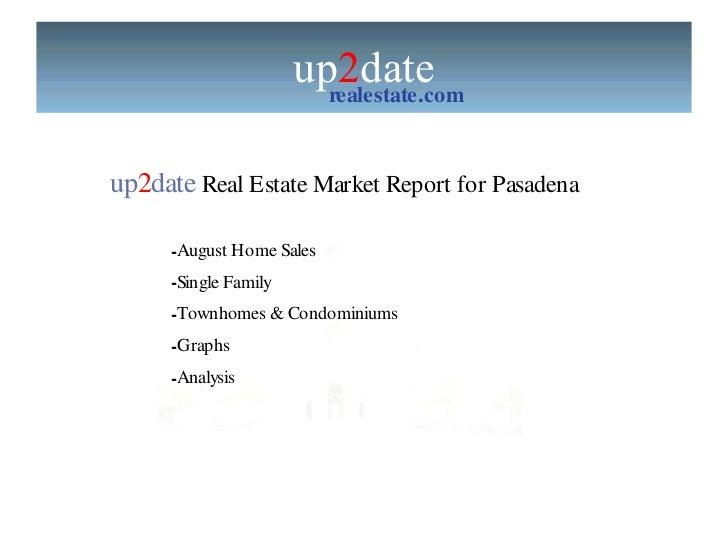 up 2 date realestate.com up 2 date  Real Estate Market Report for Pasadena  <ul><li>August Home Sales </li></ul><ul><li>Si...