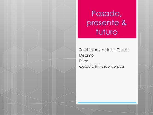 Pasado, presente & futuro Sarith Islany Aldana García Décimo Ética Colegio Príncipe de paz