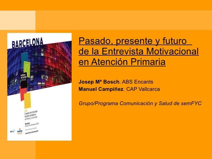 Pasado, presente y futuro  de la Entrevista Motivacional en Atención Primaria Josep Mª Bosch . ABS Encants Manuel Campíñez...