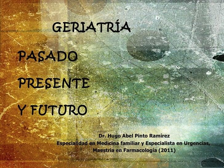 GERIATRÍAPASADOPRESENTEY FUTURO                    Dr. Hugo Abel Pinto Ramírez    Especialidad en Medicina familiar y Espe...