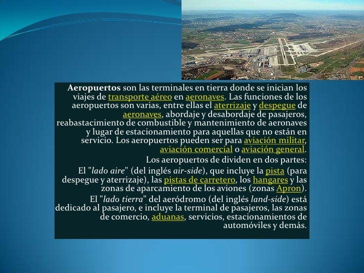 Aeropuertos son las terminales en tierra donde se inician los    viajes de transporte aéreo en aeronaves. Las funciones de...