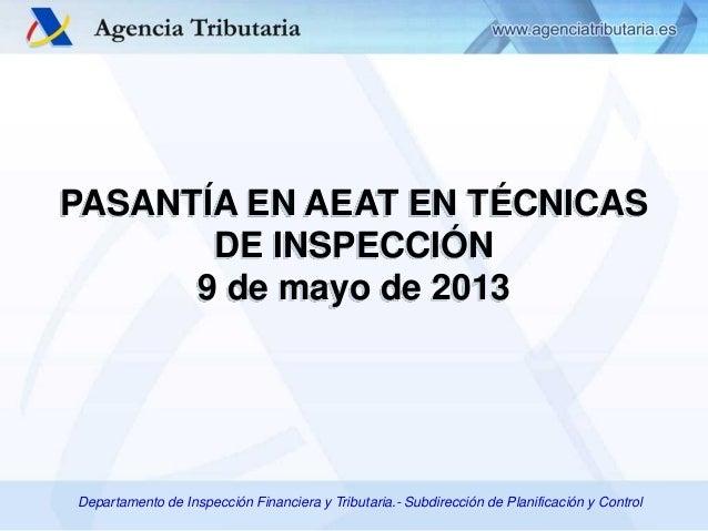 PASANTÍA EN AEAT EN TÉCNICAS DE INSPECCIÓN 9 de mayo de 2013  Departamento de Inspección Financiera y Tributaria.- Subdire...