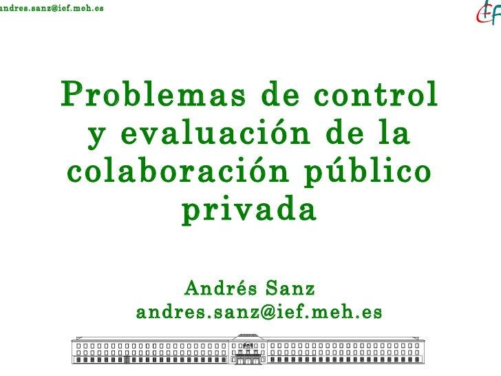 Problemas de control y evaluación de la colaboración público privada <ul><li>Andrés Sanz [email_address] </li></ul>