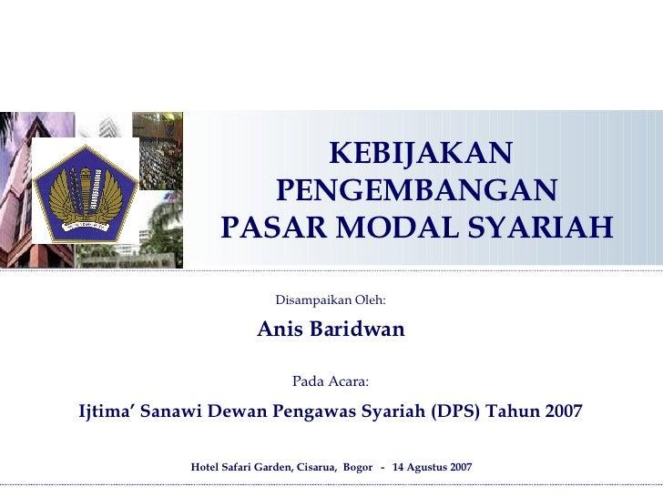 KEBIJAKAN PENGEMBANGAN  PASAR MODAL SYARIAH  Hotel Safari Garden, Cisarua,  Bogor  -  14 Agustus 2007 Disampaikan Oleh: An...