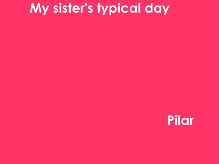 My sister's typical day My sister's typical day  Pilar