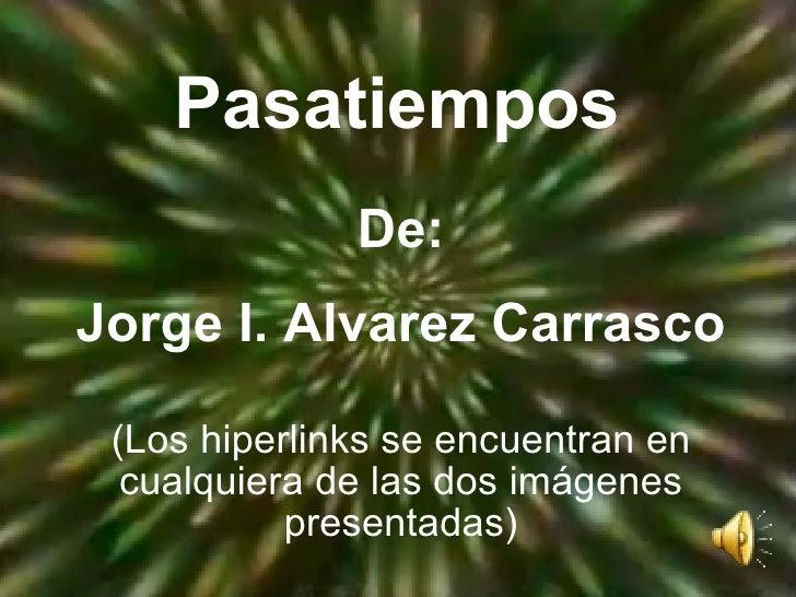 Pasatiempos De: Jorge I. Alvarez Carrasco (Los hiperlinks se encuentran en cualquiera de las dos imágenes presentadas)